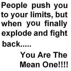 This describes me perfectly because I am normally a very nice person but if you push me to the limit I explode!!! And when I do dumb ass people start saying I am mean!! And I am like Really?!?!? So i can't stand up and defend myself!!! That is why I have literally deleted people from my life even family. I don't appreciate being taken advantage of!!! -_-
