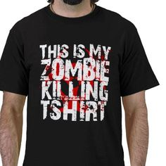 Actually ALL of my shirts are zombie killing shirts should the need arise...