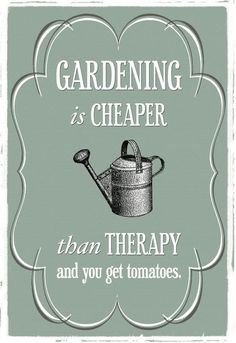 Gardening is cheaper than therapy!