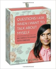 Questions I Ask When I Want to Talk About Myself: 50 Topics to Share with Friends: Mindy Kaling