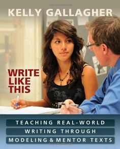 Write Like This: Teaching Real-World Writing Through Modeling and Mentor Texts/Kelly Gallagher
