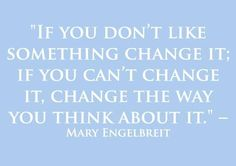 """""""If you don't like something, change it."""""""