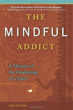 The Mindful Addict [Kindle Edition]: A Memoir of the Awakening of a Spirit by Tom Catton. $12.27. 240 pages. Publisher: Central Recovery Press; 1 edition (October 4, 2010). Author: Tom Catton