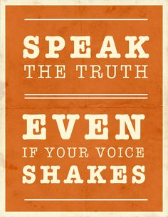 Even if your voice shakes and no one stands with you, speak the truth in kindness so others may come to know the truth as well!