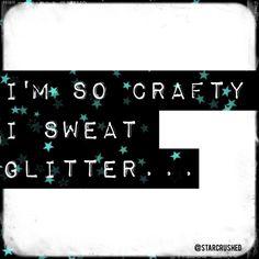I'm so crafty I sweat glitter... #quote