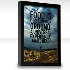 Food is our common ground, a universal experience.