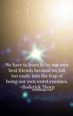 Self Love Quote: We have to learn to be our own best friends because we fall too easily into the trap of being our own worst enemies. ~Roderick Thorp