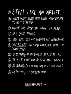 Steal Like an Artist, by Austin Kleon. Love the 10 pieces of advice he gives to aspiring creatives, especially #9: Be boring. (It's the only way to get work done.) So true. I am so not being boring right now.
