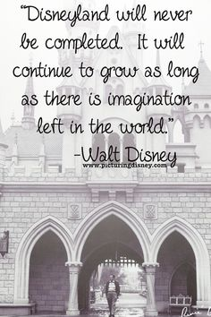 """""""Disneyland will never be completed. It will continue to grow as long as there is imagination left in the world."""" - Walt Disney"""
