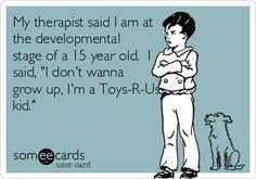 My therapist said I am at the developmental stage of a 15 year old. I said, 'I don't wanna grow up, I'm a Toys-R-Us kid.'