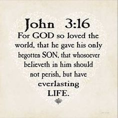 John 3:16-- Trust in Him. He loves you so much. <3 <3 <3