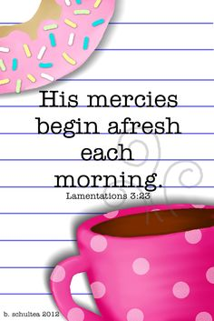 Lamentations 3:23...Thank you Lord, I need it (mercy) every morning!