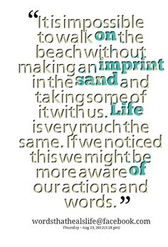 Quotes from Ces Pinlac: It is impossible to walk on the beach without making an imprint in the sand and taking some of it with us. Life is very much the same. If we noticed this we might be more aware of our actions and words. - Inspirably.com