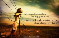 My wounds remind me that my past is real, but my God reminds me that they can heal.
