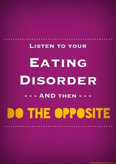 Listen to your eating disorder, then do the opposite!