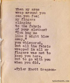 """When my arms wrap around you can you feel my fingers clinging to the fabric of your clothes? ""You hug me like I might blow away,"" you whispers, but all the fabric wrapped in all my fingers was not to keep you here, but to go with you when you did."" - Tyler Knott Gregson"
