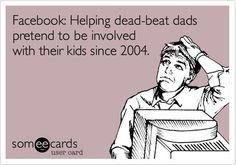 FB:helping deadbeat dads pretend to be involved with their kids since 2004