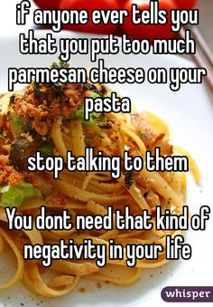 If anyone ever tells you that you put too much parmesan cheese on your pasta  stop talking to them.  You don't need that kind of negativity in your life.