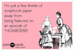 Funny Confession Ecard: I'm just a few sheets of scrapbook paper away from being featured on an episode of 'HOARDERS'.