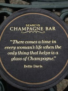 """There comes a time in every woman's life when the only thing that helps is a glass of Champagne"" -Bette Davis"