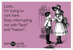 "Look, I'm trying to rant here. Stop interrupting me with ""facts"" and ""reason""."
