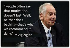People often say that motivation, doesn't last. Well, neither does bathing -- That's why we recommend it daily... Zig Ziglar zig ziglar, stay motivated, quotes, weight loss, get motivated, inspir, zigziglar, daily motivation, live