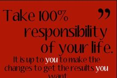 Do you take responsibility for yourself, your life?