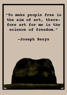 """""""to make people free is the aim of art, therefore art for me is the science of freedom"""" - joseph beuys"""