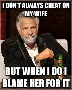 i dont always cheat on my wife but when i do i blame her fo - The Most Interesting Man In The World