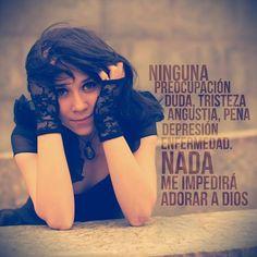 Ninguna preocupación, duda, tristeza, angustia, pena, depresión, enfermedad. Nada me impedirá adorar a Dios