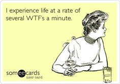 Funny Ecard: I experience life at a rate of several WTF's a minute.