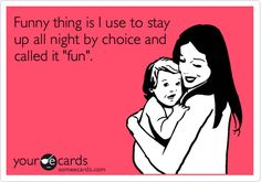 Funny Baby Ecard: Funny thing is I use to stay up all night by choice and called it 'fun'.