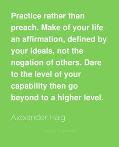 Practice rather than preach. Make of your life an affirmation, defined by your ideals, not the negation of others. Dare to the level of your capability then go beyond to a higher level.    —  Alexander Haig    #motivation #fitness #running #bodybuilding #quotes #courage