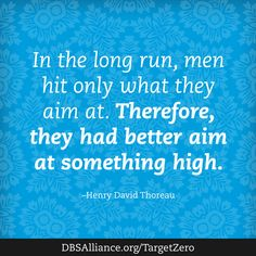"""""""In the long run, men hit only what they aim at. Therefore, they had better aim at something high."""" - Henry David Thoreau   Join DBSA this month in raising expectations for mental health treatment: http://www.dbsalliance.org/TargetZero"""