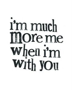 I'm much mor when I'm with you