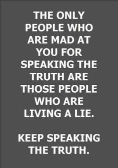 The only people who are mad at you for speaking the truth are those people who are living a lie. This is so applicable in the pro-life movement!
