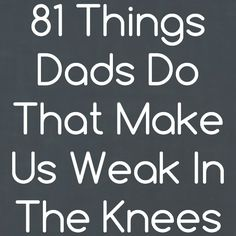 81 Things Dads Do That Make Us Weak in the Knees by Kim Bongiorno #SexyDads