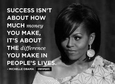 Success isn't about how much money you make, it's about the difference you make in people's lives.