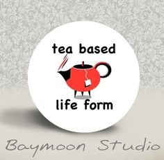 Tea Based Life Form - PINBACK BUTTON or MAGNET - 1.25 inch round