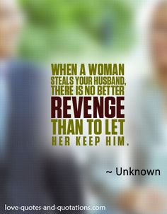 The best revenge for the marital infidelity.  http://www.love-quotes-and-quotations.com/hilarious-love-quotes.html  #hilariouslovequotes