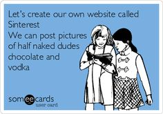 Let's create our own website called Sinterest. We can post pictures of half naked dudes chocolate and vodka.