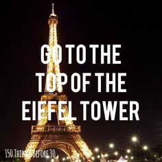 Go to the top of the Eiffel Tower (since we didn't actually get to go to the TOP when I went in high school)
