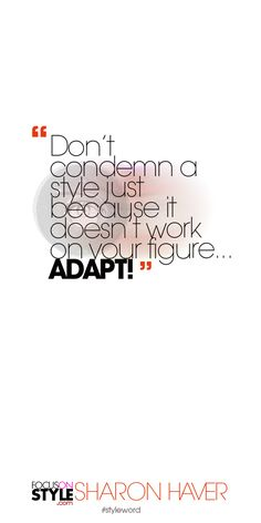 Don't condemn a style just because it doesn't work on your figure... ADAPT! Subscribe to the daily #styleword here: http://www.focusonstyle.com/styleword/ #quotes #styletips
