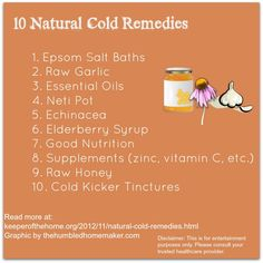 10 Natural Cold Remedies   Epsom Salt  Garlic  Essential Oils  Neti Pot  Echinacea  Elderberry Syrup  Good Nutrition  Supplements (zinc, vitamin C, etc.)  Raw Honey  Cold Kicker Tintures  Printable from keeperofthehome.org