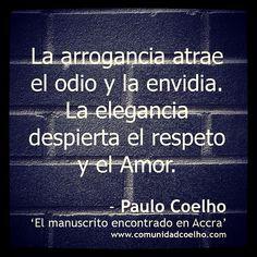 «La arrogancia atrae el odio y la envidia. La elegancia despierta el respeto y el Amor.» - Paulo Coelho - www.comunidadcoelho.com | #arrogancia #odio #envidia #elegancia #respeto #amor #comunidadcoelho #coelhoquote #quote #cita #citas #quoteoftheday #manuscritoaccra #PauloCoelho #Coelho #love #ecard @Paulo Fernandes Fernandes Fernandes Fernandes Coelho