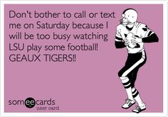 Don't bother to call or text me on Saturday because I will be too busy watching LSU play some football! GEAUX TIGERS!!