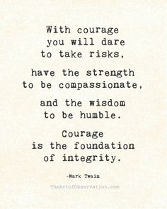 """With COURAGE you will dare to take risks, have the strength to be compassionate, and the wisdom to be humble. Courage is the foundation of integrity."" Mark Twain"