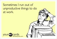 Funny Workplace Ecard: Sometimes I run out of unproductive things to do at work. @Lin Hsieh