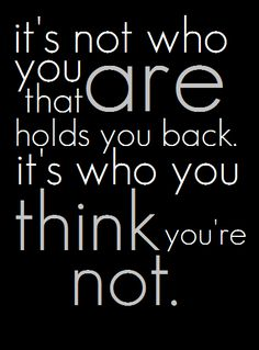 it's not who you are that holds you back, it's who you think you're not. I love this. It's so true.