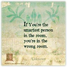If you're the smartest person in the room.. You're in the wrong room.
